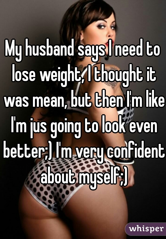 My husband says I need to lose weight, I thought it was mean, but then I'm like I'm jus going to look even better;) I'm very confident about myself;)