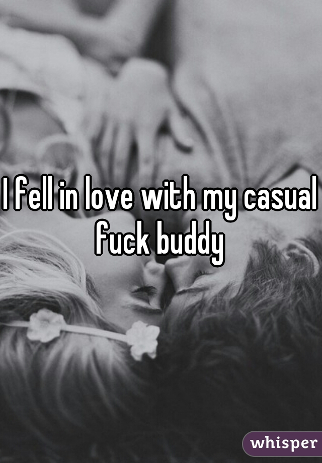 I fell in love with my casual fuck buddy
