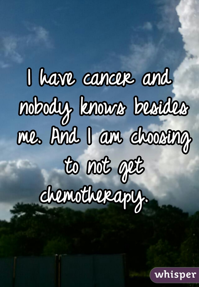 I have cancer and nobody knows besides me. And I am choosing to not get chemotherapy.