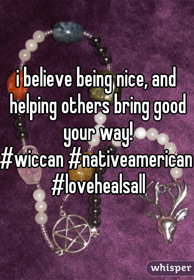 i believe being nice, and helping others bring good your way! #wiccan #nativeamerican #lovehealsall