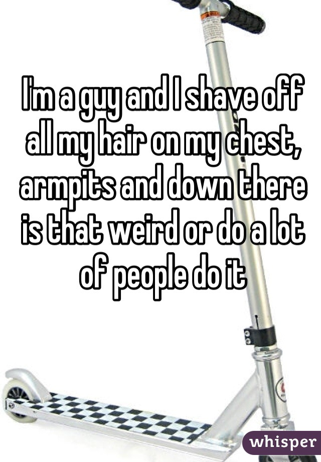 I'm a guy and I shave off all my hair on my chest, armpits and down there is that weird or do a lot of people do it