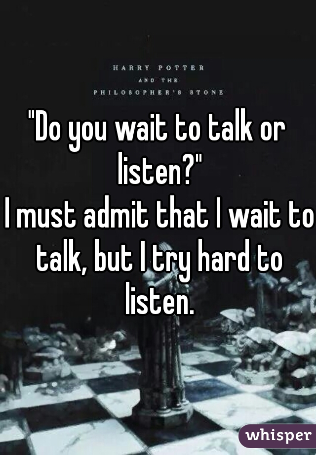 """""""Do you wait to talk or listen?""""  I must admit that I wait to talk, but I try hard to listen."""