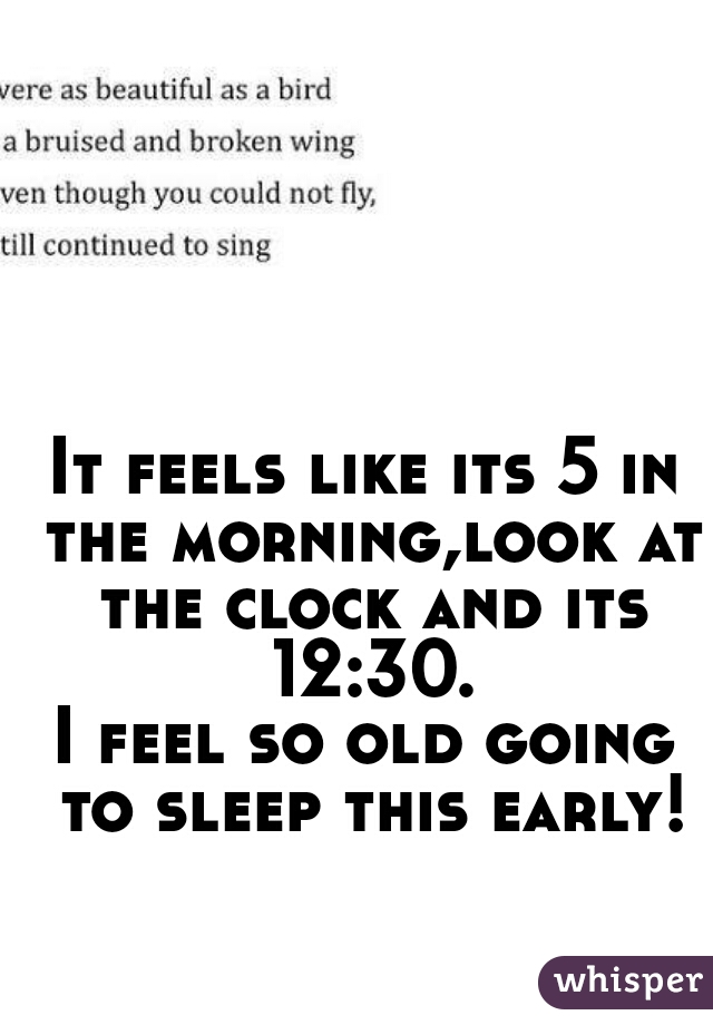 It feels like its 5 in the morning,look at the clock and its 12:30. I feel so old going to sleep this early!