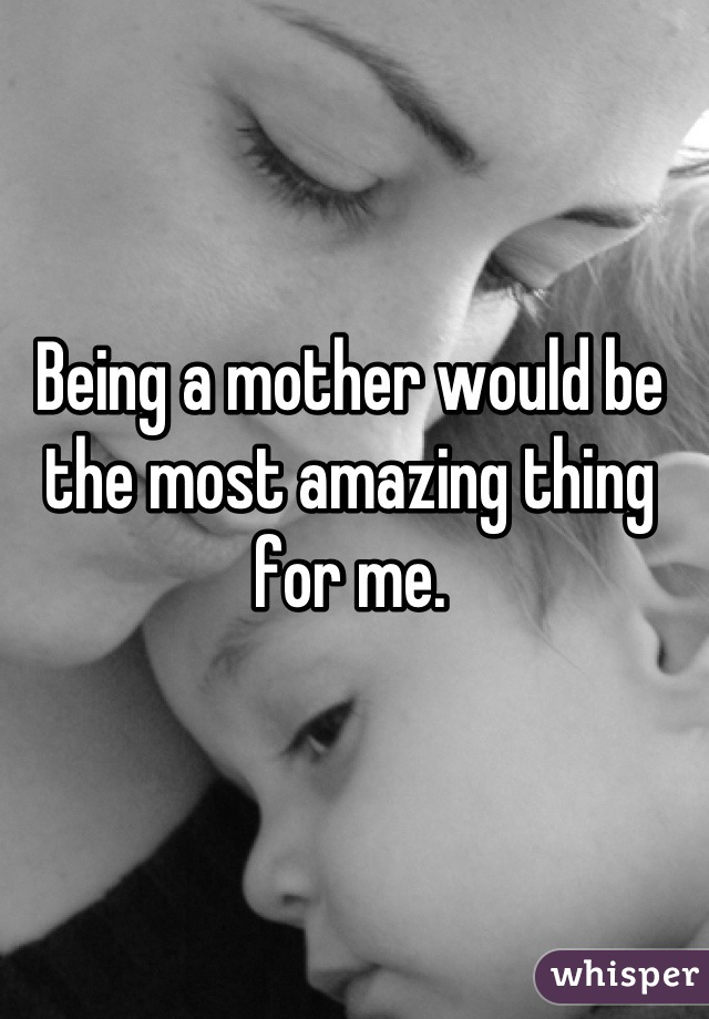Being a mother would be the most amazing thing for me.