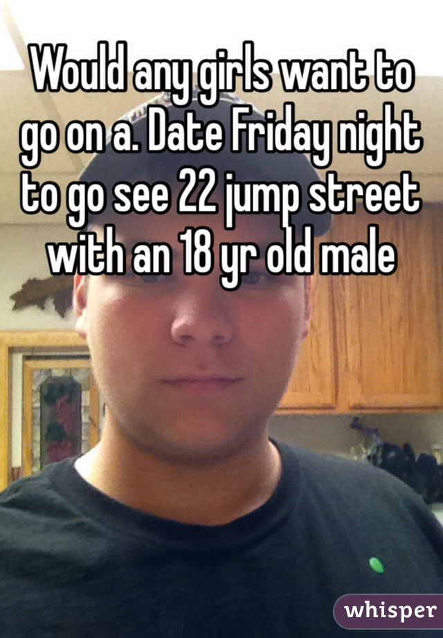 Would any girls want to go on a. Date Friday night to go see 22 jump street with an 18 yr old male