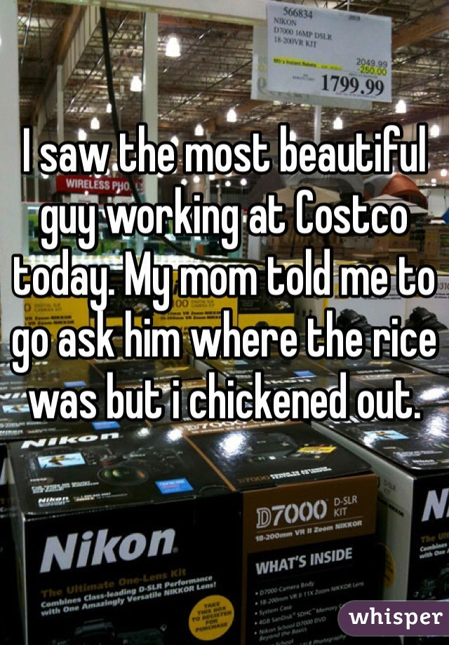 I saw the most beautiful guy working at Costco today. My mom told me to go ask him where the rice was but i chickened out.