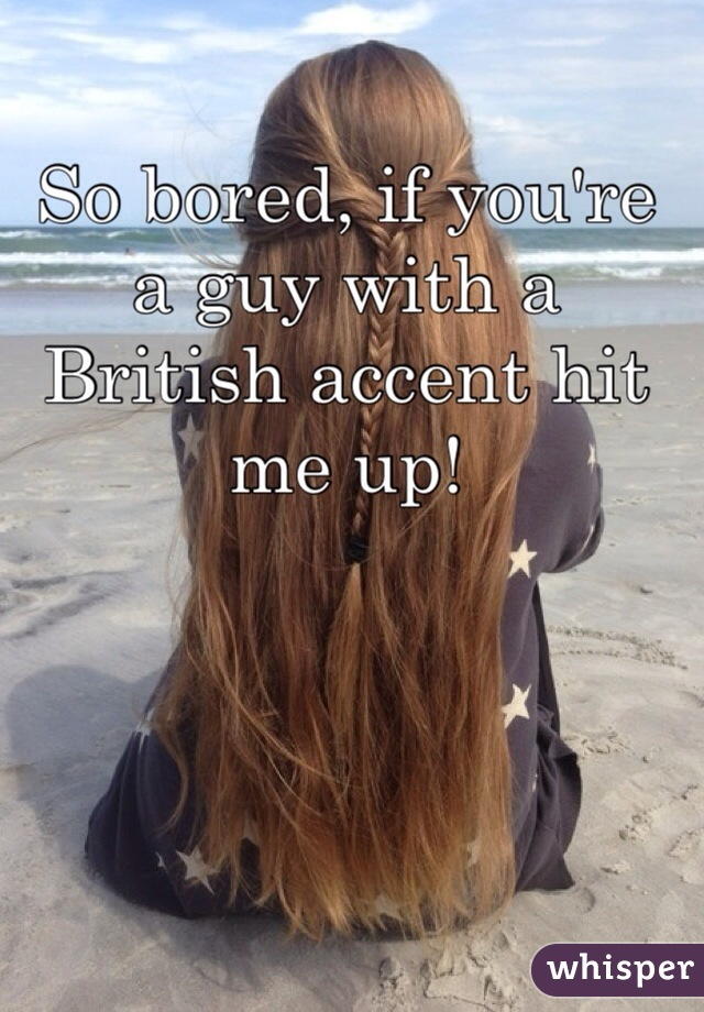 So bored, if you're a guy with a British accent hit me up!