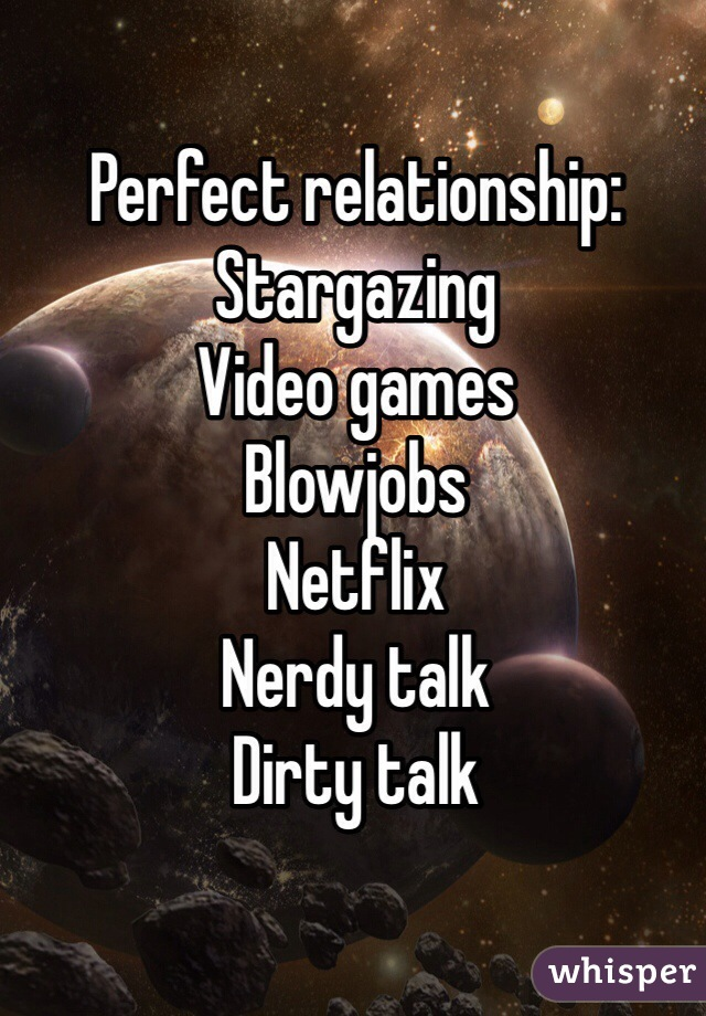 Perfect relationship: Stargazing Video games Blowjobs Netflix Nerdy talk Dirty talk