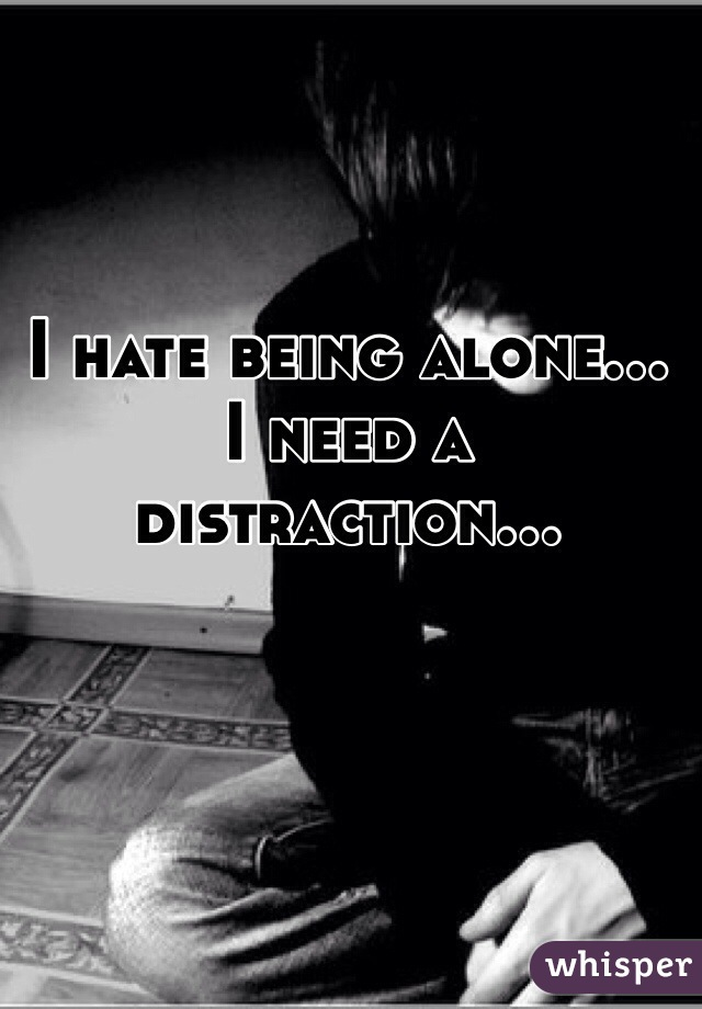 I hate being alone... I need a distraction...