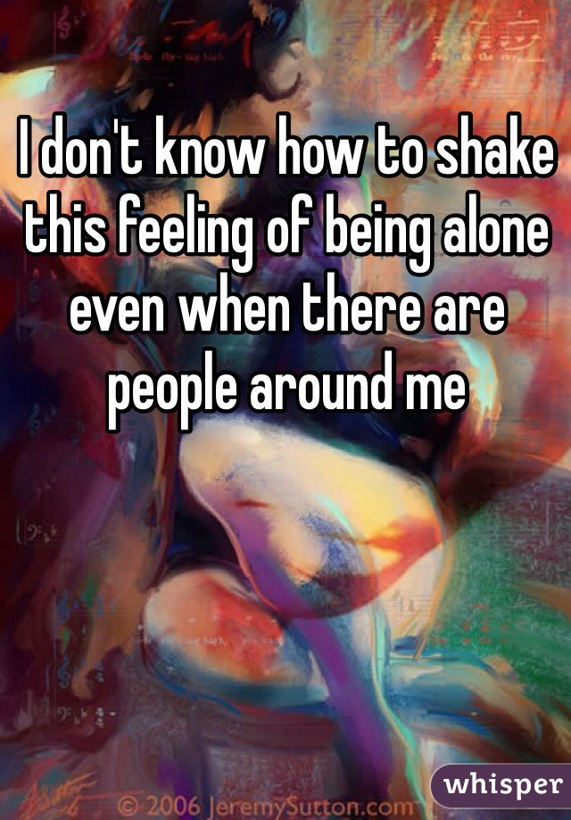 I don't know how to shake this feeling of being alone even when there are people around me