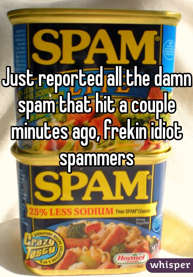 Just reported all the damn spam that hit a couple minutes ago, frekin idiot spammers