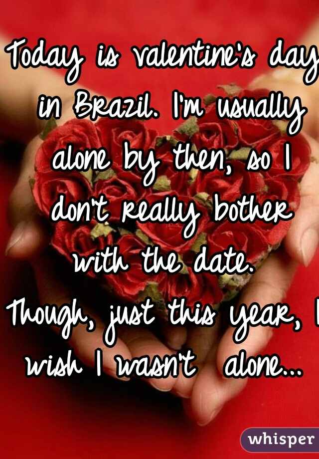 Today is valentine's day in Brazil. I'm usually alone by then, so I don't really bother with the date.  Though, just this year, I wish I wasn't  alone...
