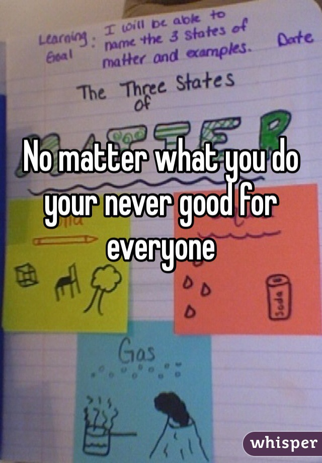 No matter what you do your never good for everyone