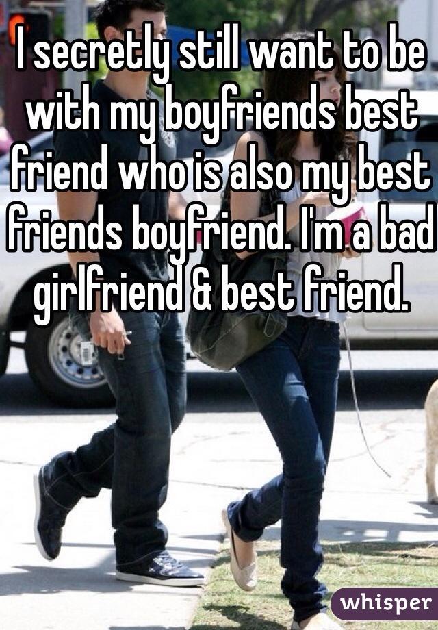 I secretly still want to be with my boyfriends best friend who is also my best friends boyfriend. I'm a bad girlfriend & best friend.