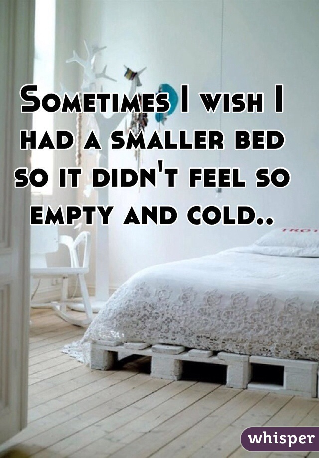 Sometimes I wish I had a smaller bed so it didn't feel so empty and cold..
