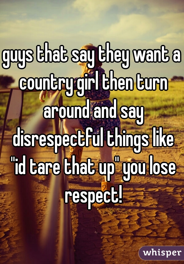 """guys that say they want a country girl then turn around and say disrespectful things like """"id tare that up"""" you lose respect!"""