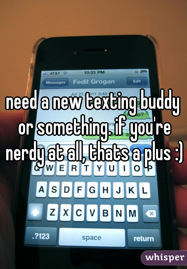 need a new texting buddy or something. if you're nerdy at all, thats a plus :)
