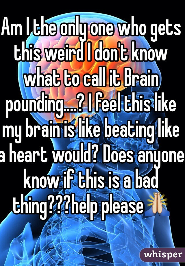 Am I the only one who gets this weird I don't know what to call it Brain pounding....? I feel this like my brain is like beating like a heart would? Does anyone know if this is a bad thing???help please🙏