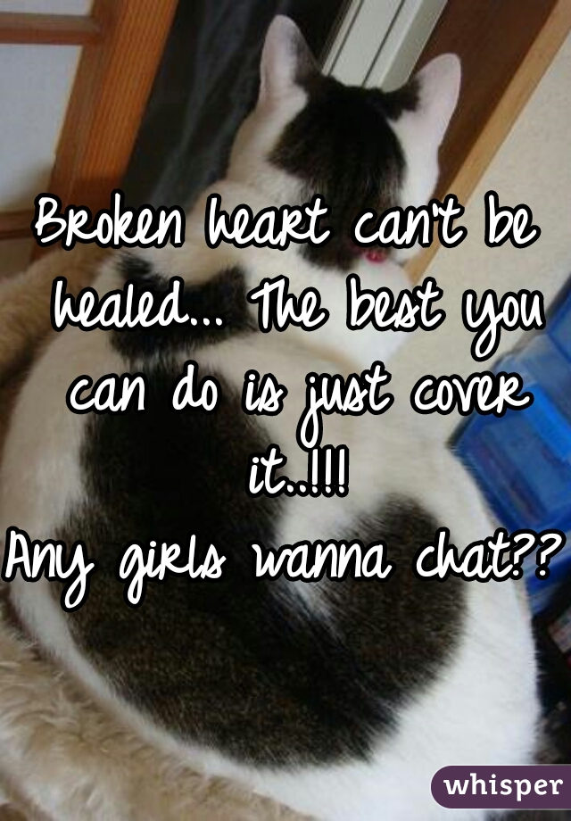 Broken heart can't be healed... The best you can do is just cover it..!!! Any girls wanna chat???