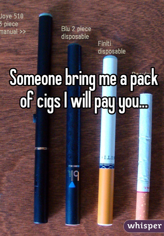 Someone bring me a pack of cigs I will pay you...