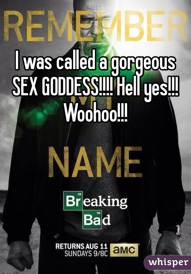 I was called a gorgeous SEX GODDESS!!!! Hell yes!!! Woohoo!!!