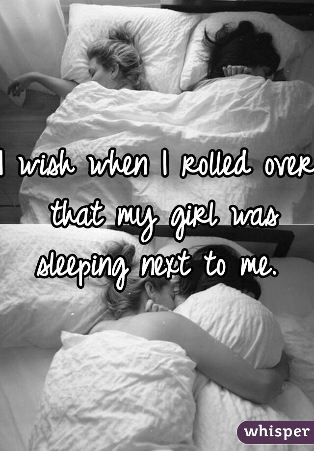 I wish when I rolled over that my girl was sleeping next to me.