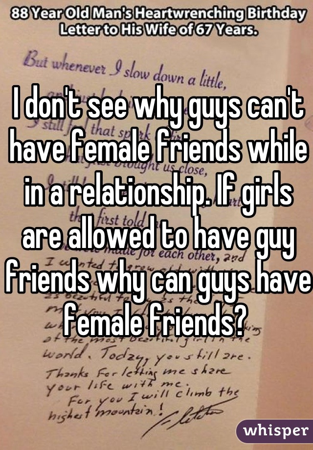 I don't see why guys can't have female friends while in a relationship. If girls are allowed to have guy friends why can guys have female friends?
