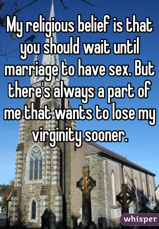 My religious belief is that you should wait until marriage to have sex. But there's always a part of me that wants to lose my virginity sooner.