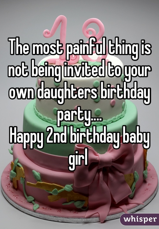The most painful thing is not being invited to your own daughters birthday party....  Happy 2nd birthday baby girl