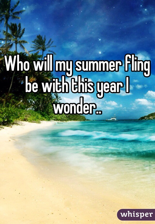 Who will my summer fling be with this year I wonder..