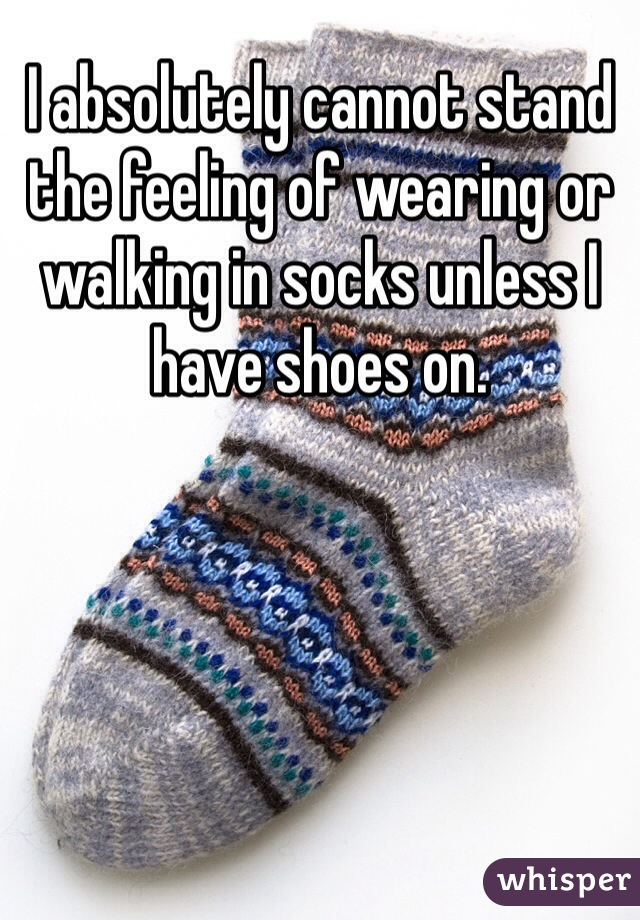 I absolutely cannot stand the feeling of wearing or walking in socks unless I have shoes on.