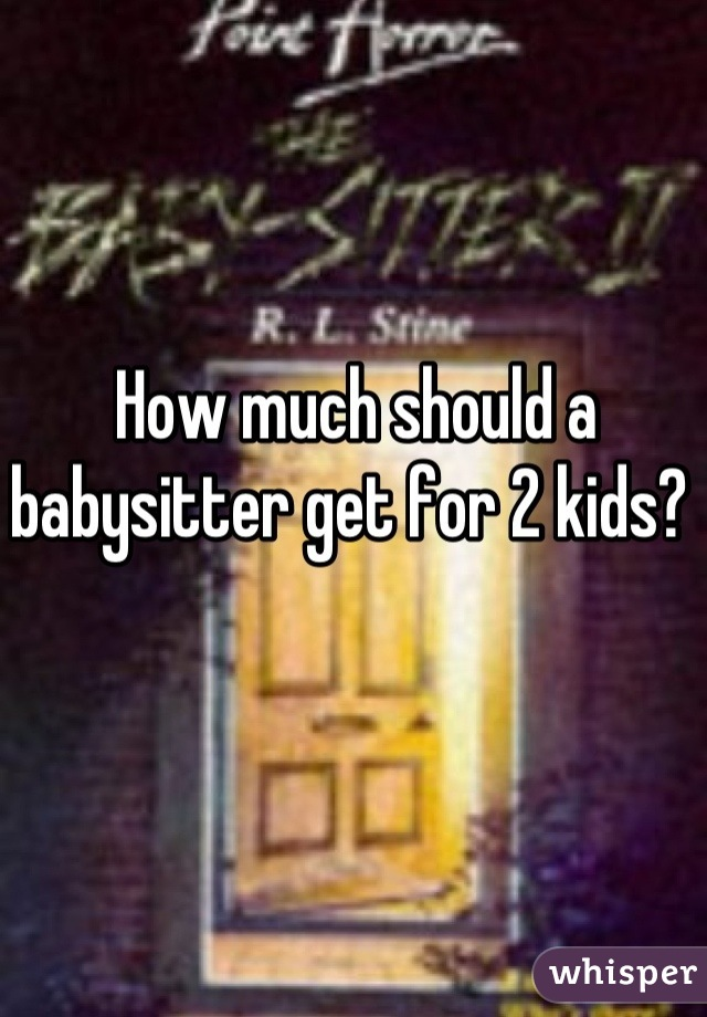 How much should a babysitter get for 2 kids?