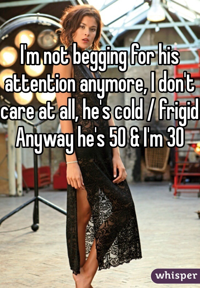 I'm not begging for his attention anymore, I don't care at all, he's cold / frigid Anyway he's 50 & I'm 30