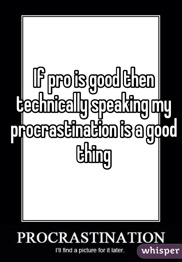 If pro is good then technically speaking my procrastination is a good thing