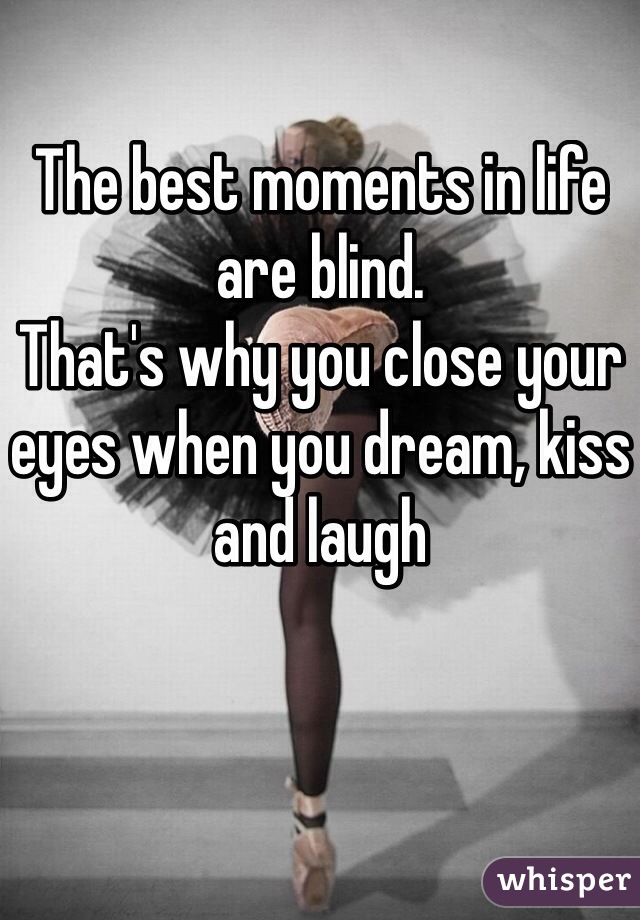 The best moments in life are blind. That's why you close your eyes when you dream, kiss and laugh
