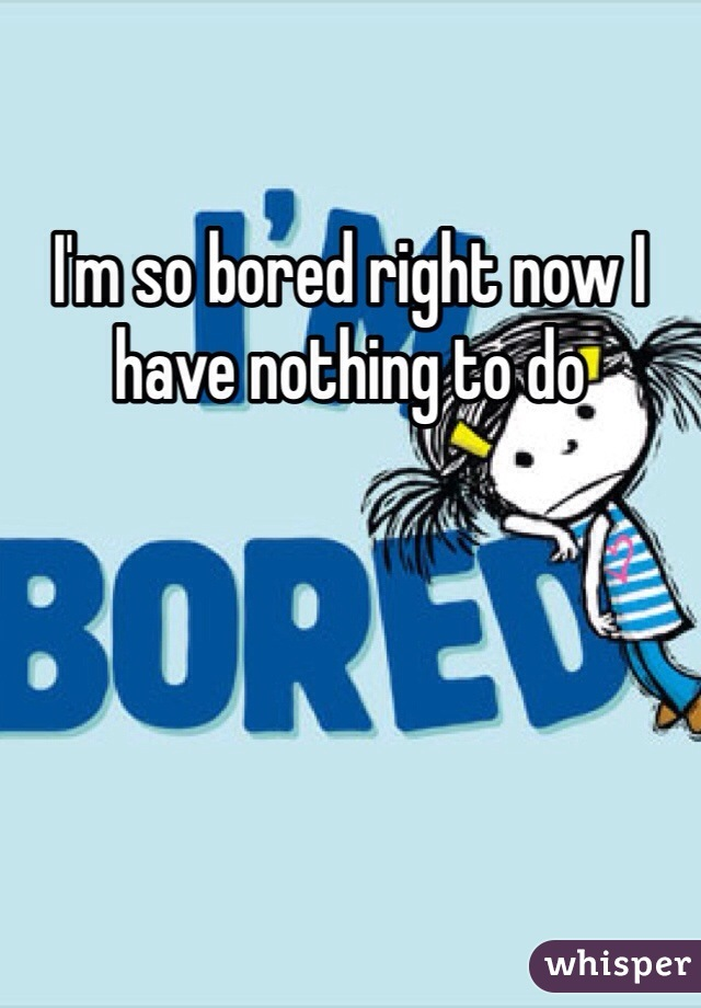 I'm so bored right now I have nothing to do