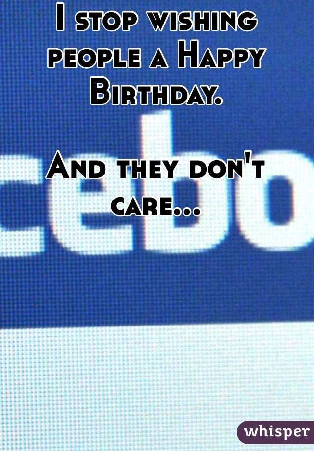 I stop wishing people a Happy Birthday.  And they don't care...