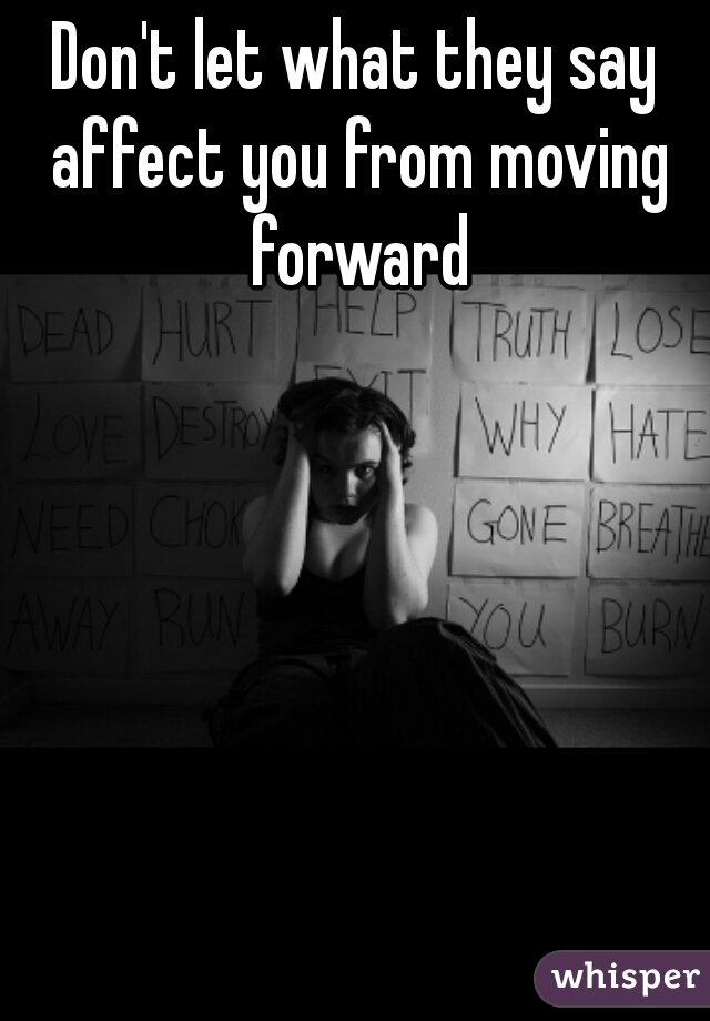 Don't let what they say affect you from moving forward