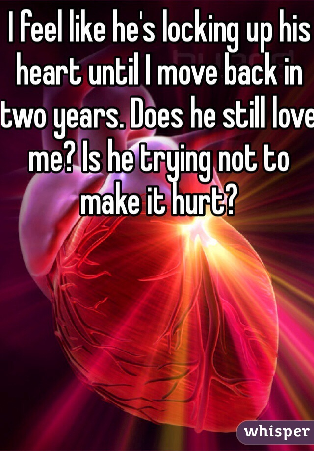 I feel like he's locking up his heart until I move back in two years. Does he still love me? Is he trying not to make it hurt?
