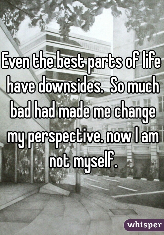 Even the best parts of life have downsides.  So much bad had made me change my perspective. now I am not myself.