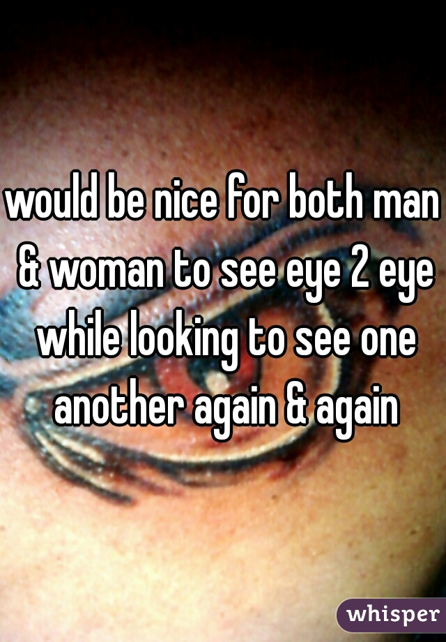 would be nice for both man & woman to see eye 2 eye while looking to see one another again & again