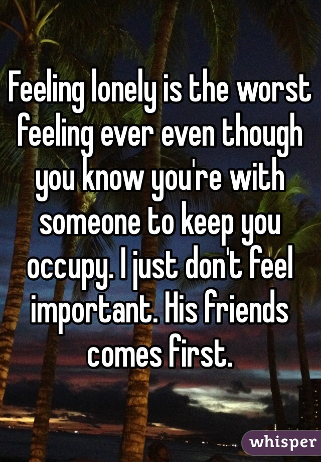 Feeling lonely is the worst feeling ever even though you know you're with someone to keep you occupy. I just don't feel important. His friends comes first.