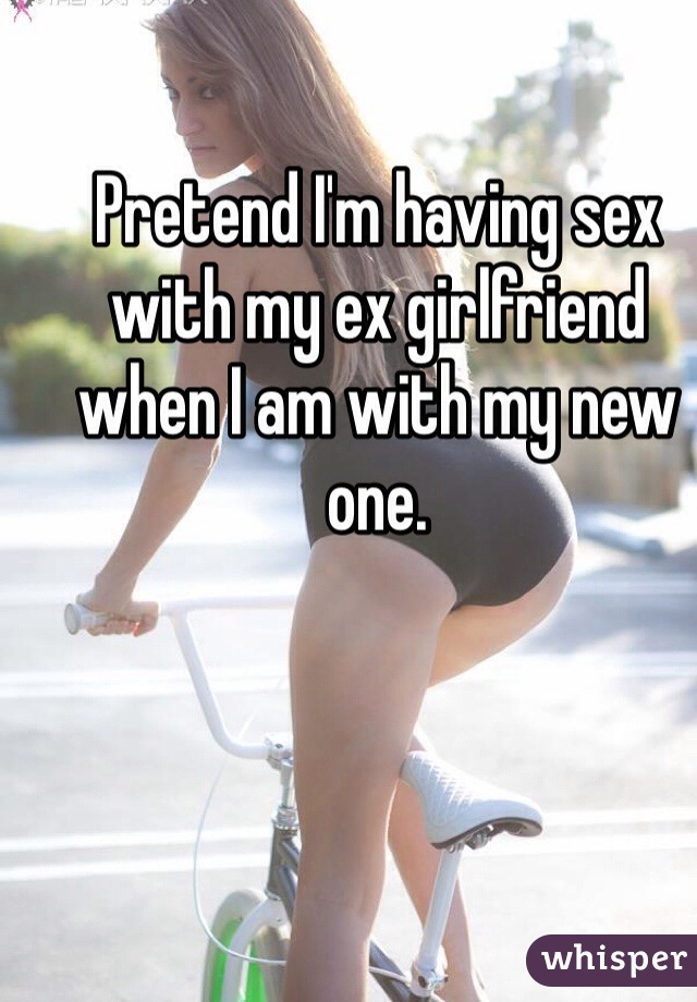 Pretend I'm having sex with my ex girlfriend when I am with my new one.