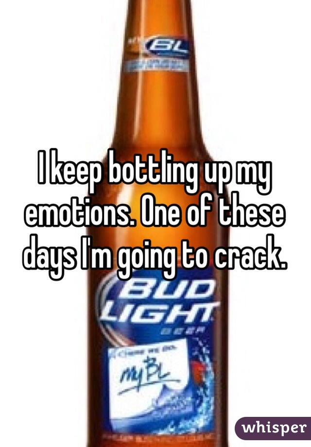 I keep bottling up my emotions. One of these days I'm going to crack.