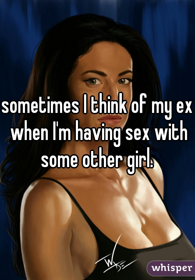 sometimes I think of my ex when I'm having sex with some other girl.