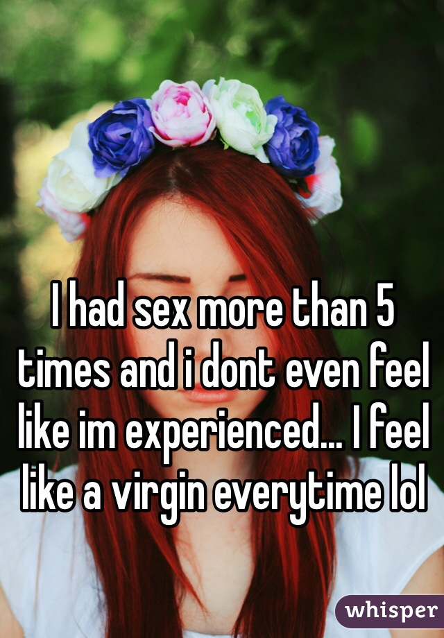 I had sex more than 5 times and i dont even feel like im experienced... I feel like a virgin everytime lol