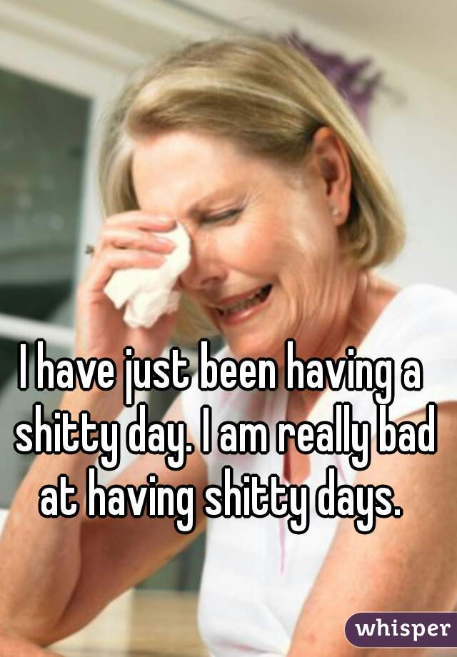 I have just been having a shitty day. I am really bad at having shitty days.