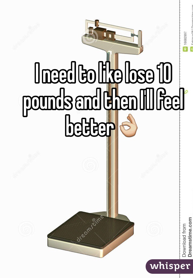 I need to like lose 10 pounds and then I'll feel better👌