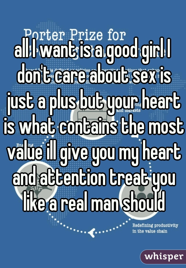 all I want is a good girl I don't care about sex is just a plus but your heart is what contains the most value ill give you my heart and attention treat you like a real man should