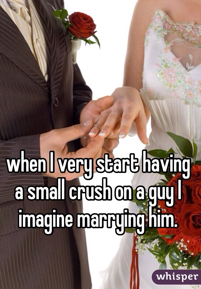 when I very start having a small crush on a guy I imagine marrying him.